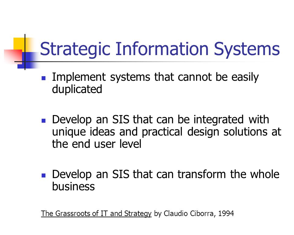 Strategic Information Systems Implement systems that cannot be easily duplicated Develop an SIS that can be integrated with unique ideas and practical design solutions at the end user level Develop an SIS that can transform the whole business The Grassroots of IT and Strategy by Claudio Ciborra, 1994
