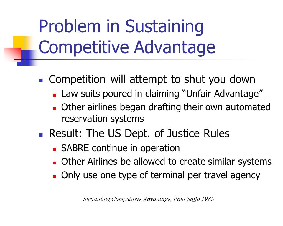 Problem in Sustaining Competitive Advantage Competition will attempt to shut you down Law suits poured in claiming Unfair Advantage Other airlines began drafting their own automated reservation systems Result: The US Dept.