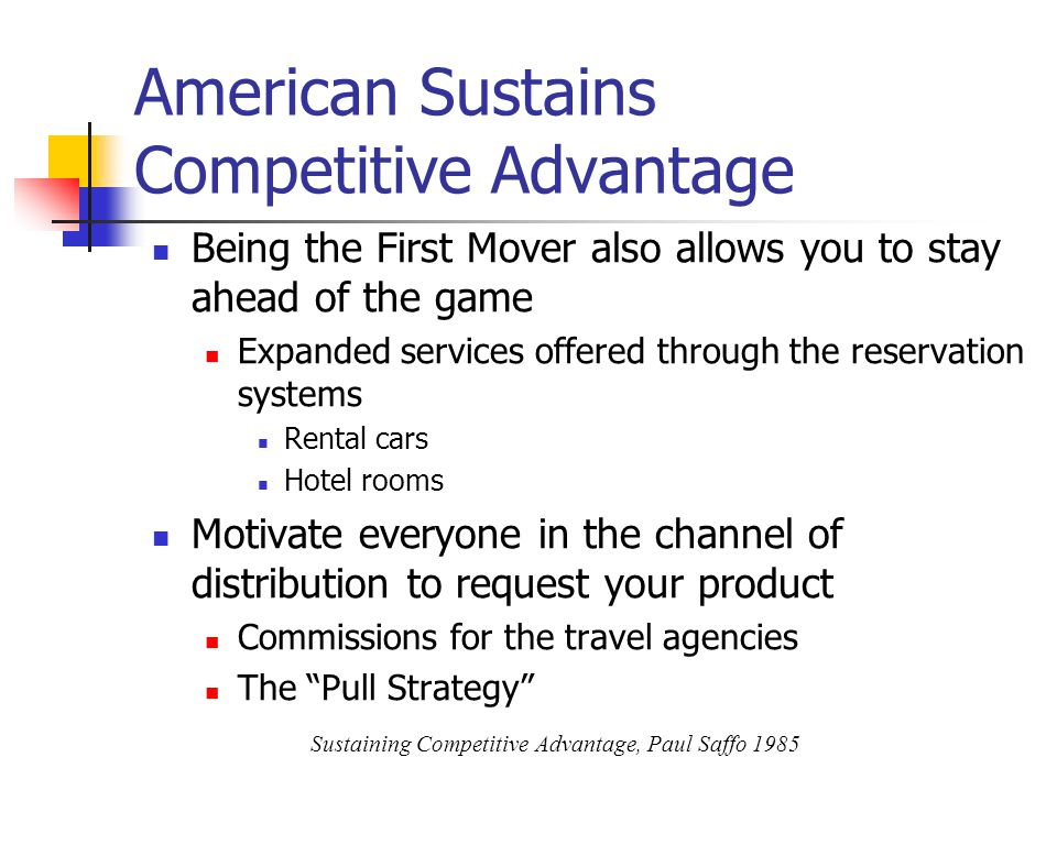 American Sustains Competitive Advantage Being the First Mover also allows you to stay ahead of the game Expanded services offered through the reservation systems Rental cars Hotel rooms Motivate everyone in the channel of distribution to request your product Commissions for the travel agencies The Pull Strategy Sustaining Competitive Advantage, Paul Saffo 1985