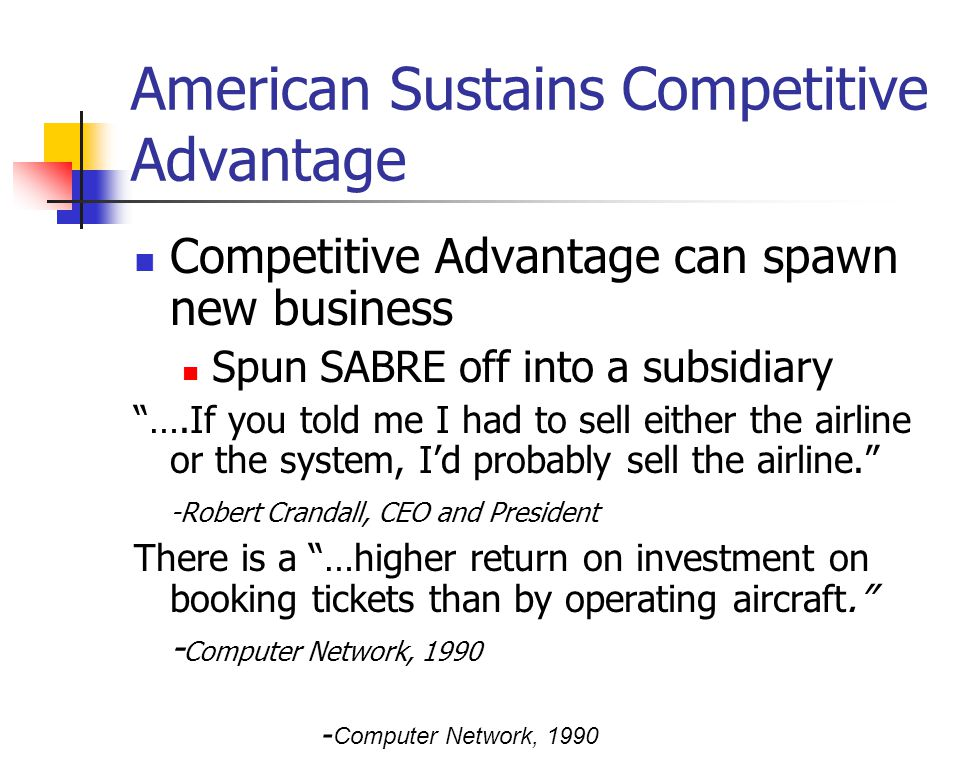 American Sustains Competitive Advantage Competitive Advantage can spawn new business Spun SABRE off into a subsidiary ….If you told me I had to sell either the airline or the system, Id probably sell the airline.