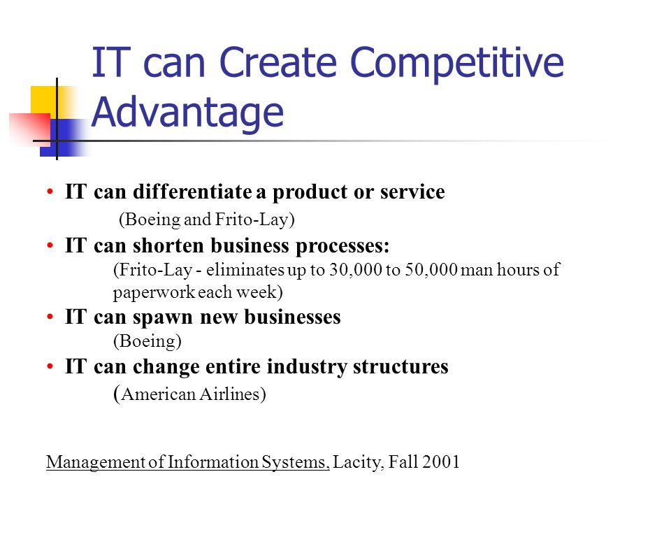 IT can Create Competitive Advantage IT can differentiate a product or service (Boeing and Frito-Lay) IT can shorten business processes: (Frito-Lay - eliminates up to 30,000 to 50,000 man hours of paperwork each week) IT can spawn new businesses (Boeing) IT can change entire industry structures ( American Airlines) Management of Information Systems, Lacity, Fall 2001