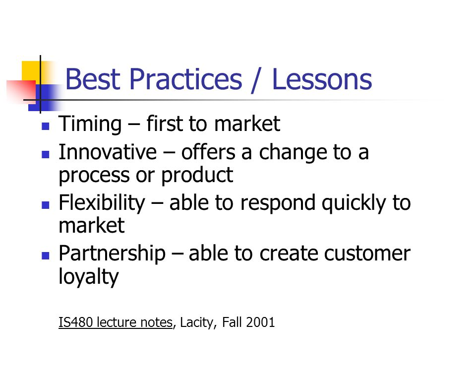 Best Practices / Lessons Timing – first to market Innovative – offers a change to a process or product Flexibility – able to respond quickly to market Partnership – able to create customer loyalty IS480 lecture notes, Lacity, Fall 2001