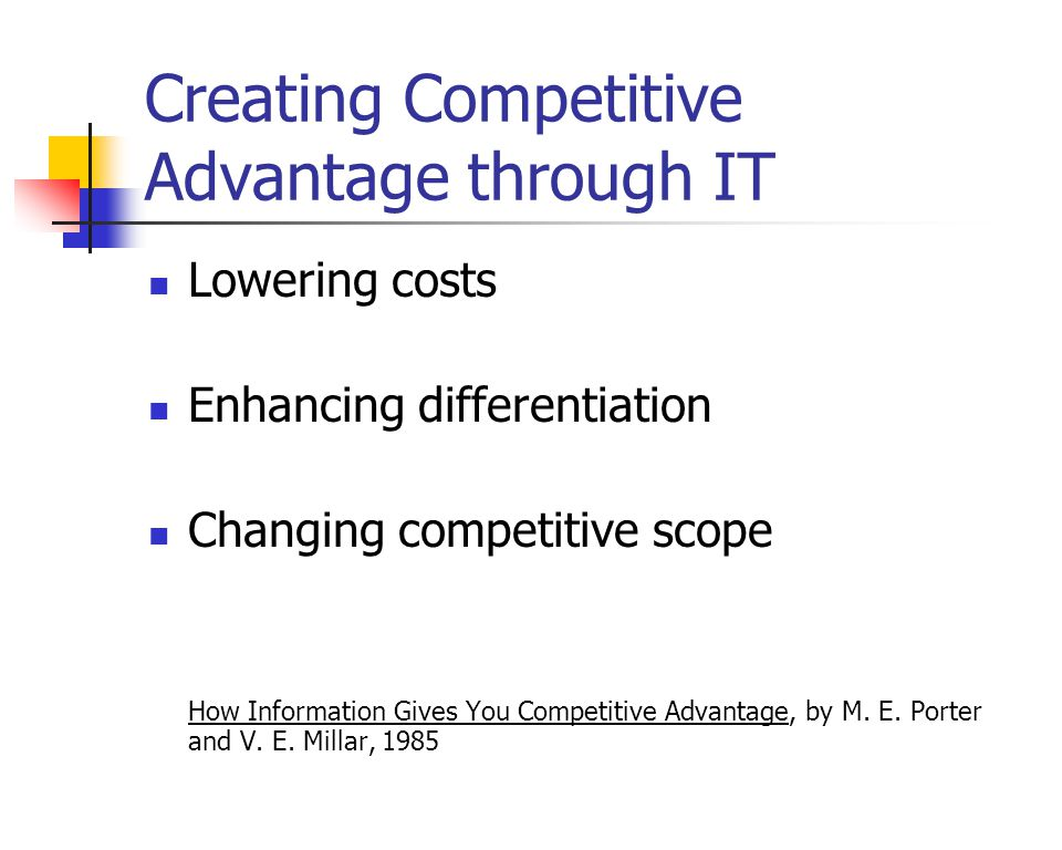 Creating Competitive Advantage through IT Lowering costs Enhancing differentiation Changing competitive scope How Information Gives You Competitive Advantage, by M.