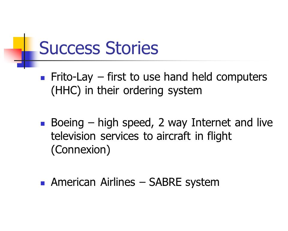 Success Stories Frito-Lay – first to use hand held computers (HHC) in their ordering system Boeing – high speed, 2 way Internet and live television services to aircraft in flight (Connexion) American Airlines – SABRE system