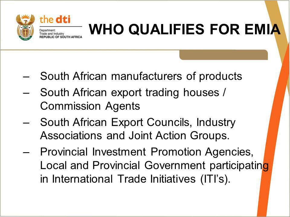 WHO QUALIFIES FOR EMIA –South African manufacturers of products –South African export trading houses / Commission Agents –South African Export Councils, Industry Associations and Joint Action Groups.