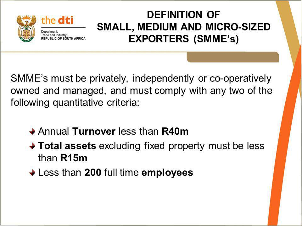 DEFINITION OF SMALL, MEDIUM AND MICRO-SIZED EXPORTERS (SMMEs) SMMEs must be privately, independently or co-operatively owned and managed, and must comply with any two of the following quantitative criteria: Annual Turnover less than R40m Total assets excluding fixed property must be less than R15m Less than 200 full time employees