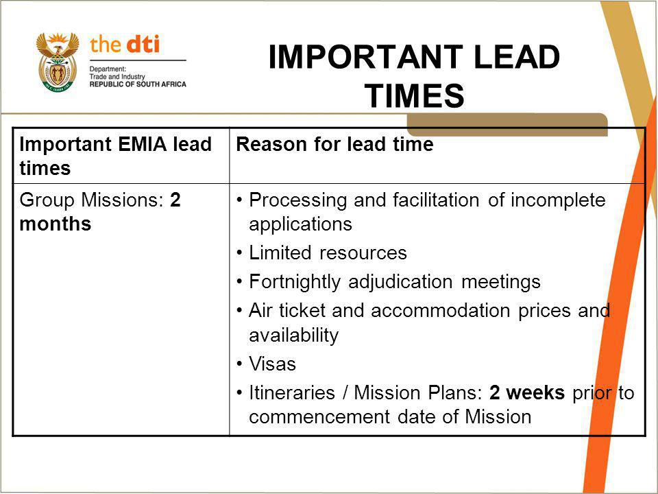 IMPORTANT LEAD TIMES Important EMIA lead times Reason for lead time Group Missions: 2 months Processing and facilitation of incomplete applications Limited resources Fortnightly adjudication meetings Air ticket and accommodation prices and availability Visas Itineraries / Mission Plans: 2 weeks prior to commencement date of Mission