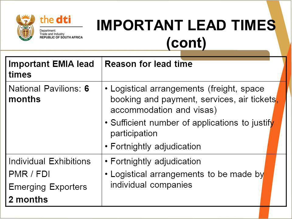 IMPORTANT LEAD TIMES (cont) Important EMIA lead times Reason for lead time National Pavilions: 6 months Logistical arrangements (freight, space booking and payment, services, air tickets, accommodation and visas) Sufficient number of applications to justify participation Fortnightly adjudication Individual Exhibitions PMR / FDI Emerging Exporters 2 months Fortnightly adjudication Logistical arrangements to be made by individual companies