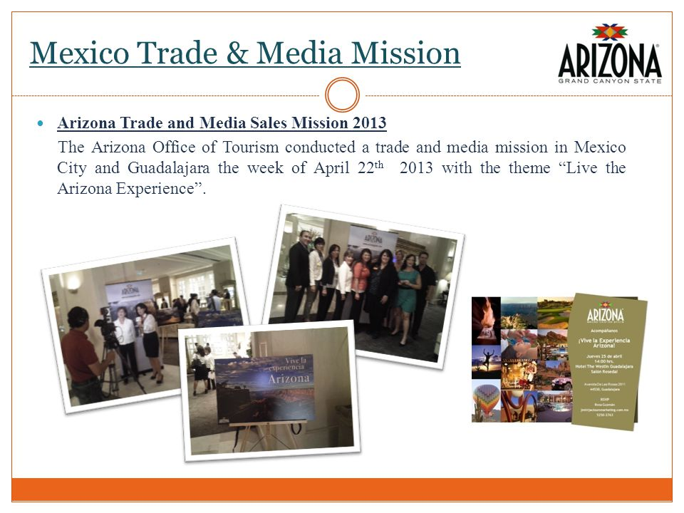 Mexico Trade & Media Mission Arizona Trade and Media Sales Mission 2013 The Arizona Office of Tourism conducted a trade and media mission in Mexico City and Guadalajara the week of April 22 th 2013 with the theme Live the Arizona Experience.