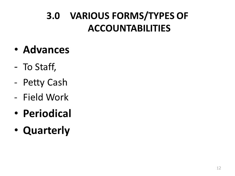 3.0VARIOUS FORMS/TYPES OF ACCOUNTABILITIES Advances - To Staff, -Petty Cash -Field Work Periodical Quarterly 12