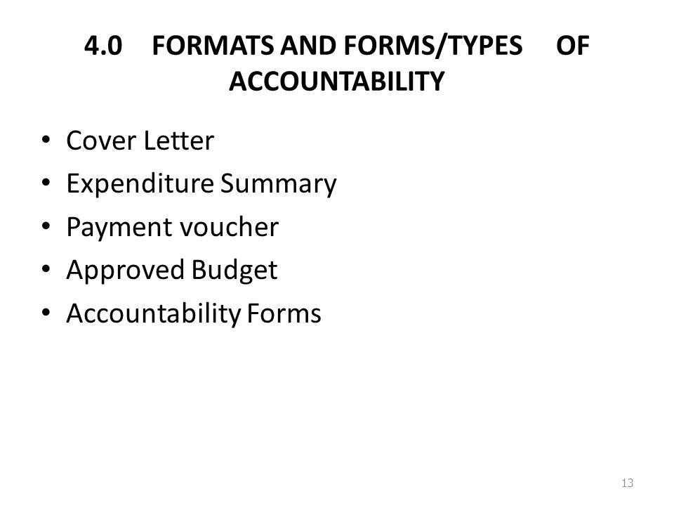 4.0FORMATS AND FORMS/TYPES OF ACCOUNTABILITY Cover Letter Expenditure Summary Payment voucher Approved Budget Accountability Forms 13