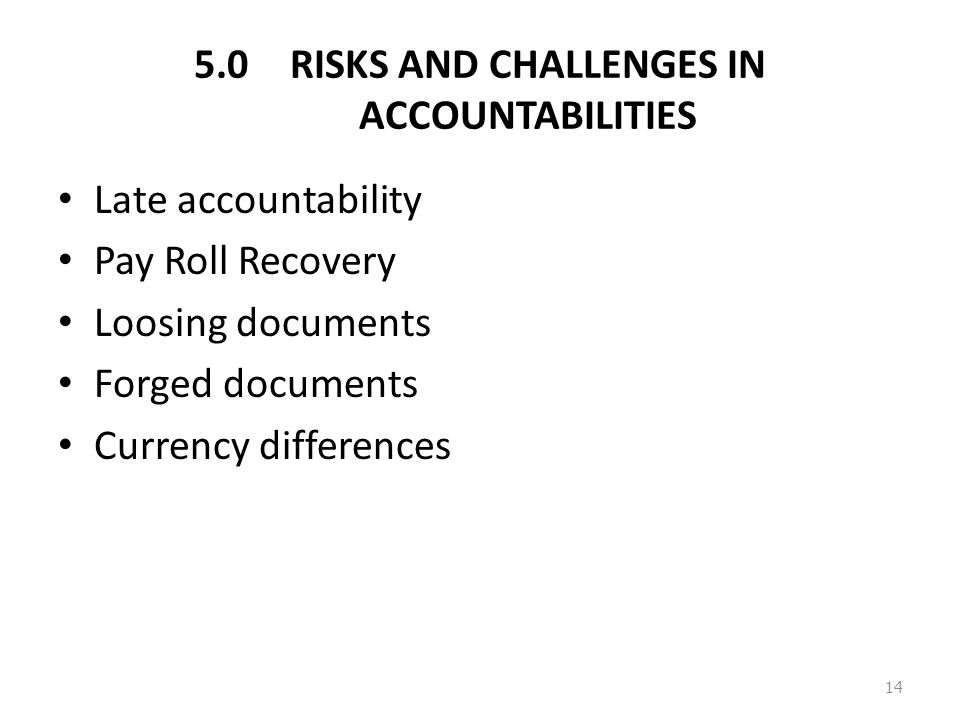 5.0RISKS AND CHALLENGES IN ACCOUNTABILITIES Late accountability Pay Roll Recovery Loosing documents Forged documents Currency differences 14