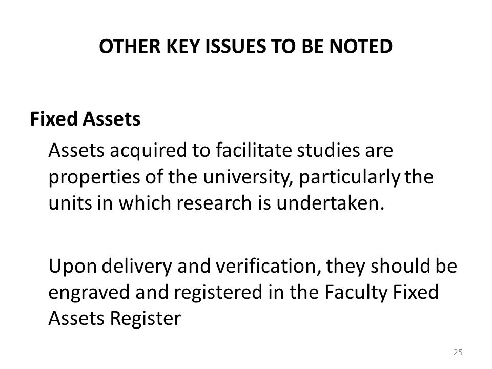 OTHER KEY ISSUES TO BE NOTED Fixed Assets Assets acquired to facilitate studies are properties of the university, particularly the units in which research is undertaken.