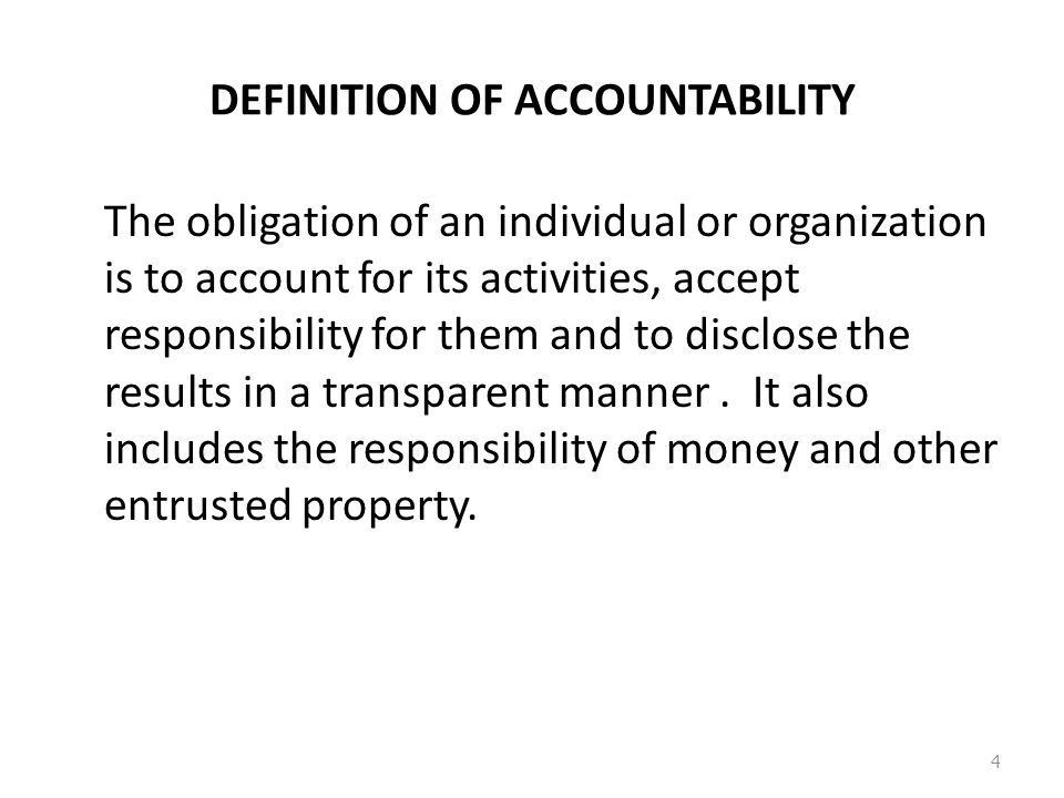 DEFINITION OF ACCOUNTABILITY The obligation of an individual or organization is to account for its activities, accept responsibility for them and to disclose the results in a transparent manner.