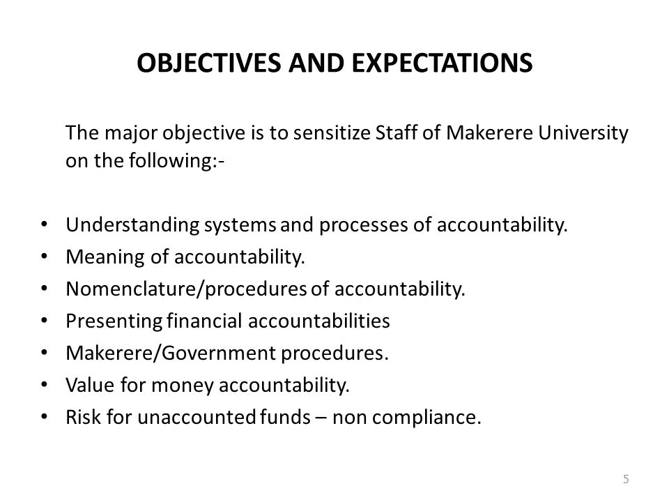 OBJECTIVES AND EXPECTATIONS The major objective is to sensitize Staff of Makerere University on the following:- Understanding systems and processes of accountability.