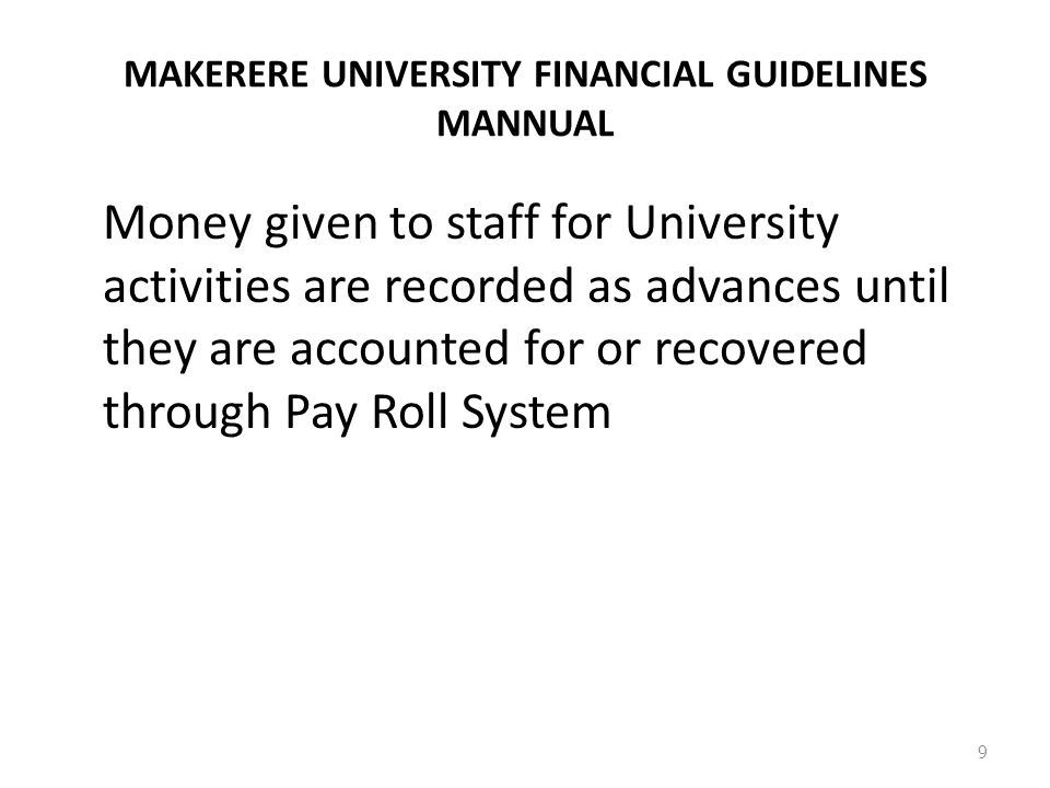 MAKERERE UNIVERSITY FINANCIAL GUIDELINES MANNUAL Money given to staff for University activities are recorded as advances until they are accounted for or recovered through Pay Roll System 9