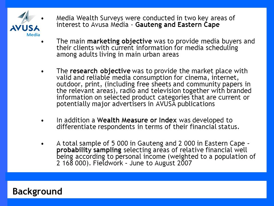 Media Wealth Surveys were conducted in two key areas of interest to Avusa Media - Gauteng and Eastern Cape The main marketing objective was to provide media buyers and their clients with current information for media scheduling among adults living in main urban areas The research objective was to provide the market place with valid and reliable media consumption for cinema, internet, outdoor, print, (including free sheets and community papers in the relevant areas), radio and television together with branded information on selected product categories that are current or potentially major advertisers in AVUSA publications In addition a Wealth Measure or Index was developed to differentiate respondents in terms of their financial status.