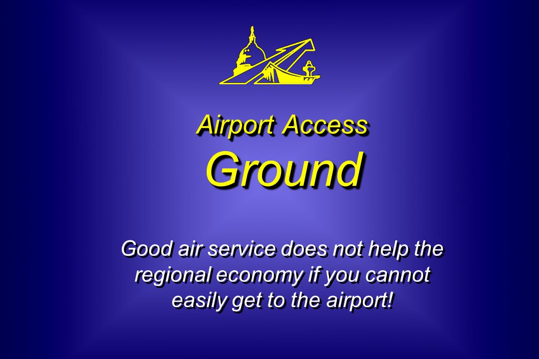 Airport Access Ground Airport Access Ground Good air service does not help the regional economy if you cannot easily get to the airport!