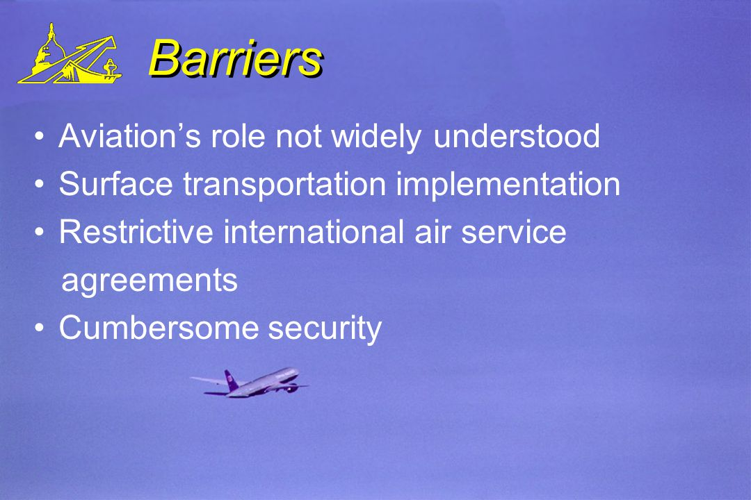 Barriers Aviations role not widely understood Surface transportation implementation Restrictive international air service agreements Cumbersome security