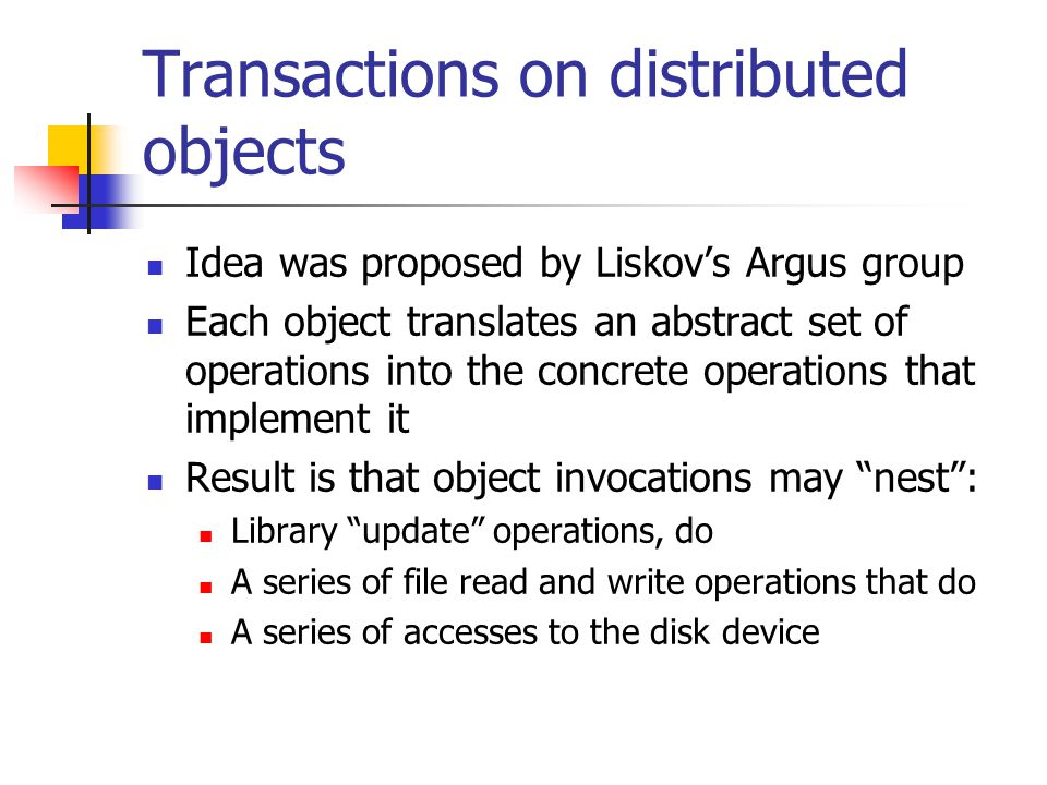 Transactions on distributed objects Idea was proposed by Liskovs Argus group Each object translates an abstract set of operations into the concrete operations that implement it Result is that object invocations may nest: Library update operations, do A series of file read and write operations that do A series of accesses to the disk device