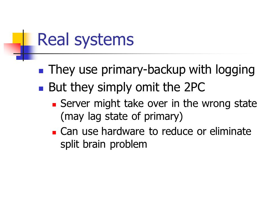 Real systems They use primary-backup with logging But they simply omit the 2PC Server might take over in the wrong state (may lag state of primary) Can use hardware to reduce or eliminate split brain problem