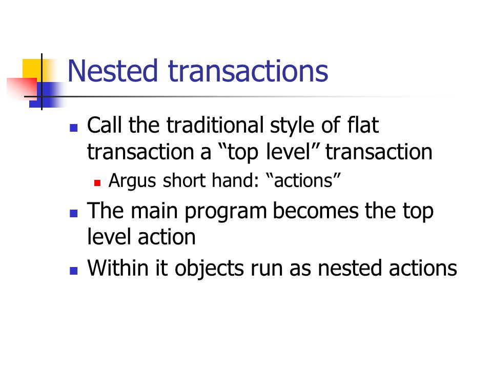 Nested transactions Call the traditional style of flat transaction a top level transaction Argus short hand: actions The main program becomes the top level action Within it objects run as nested actions