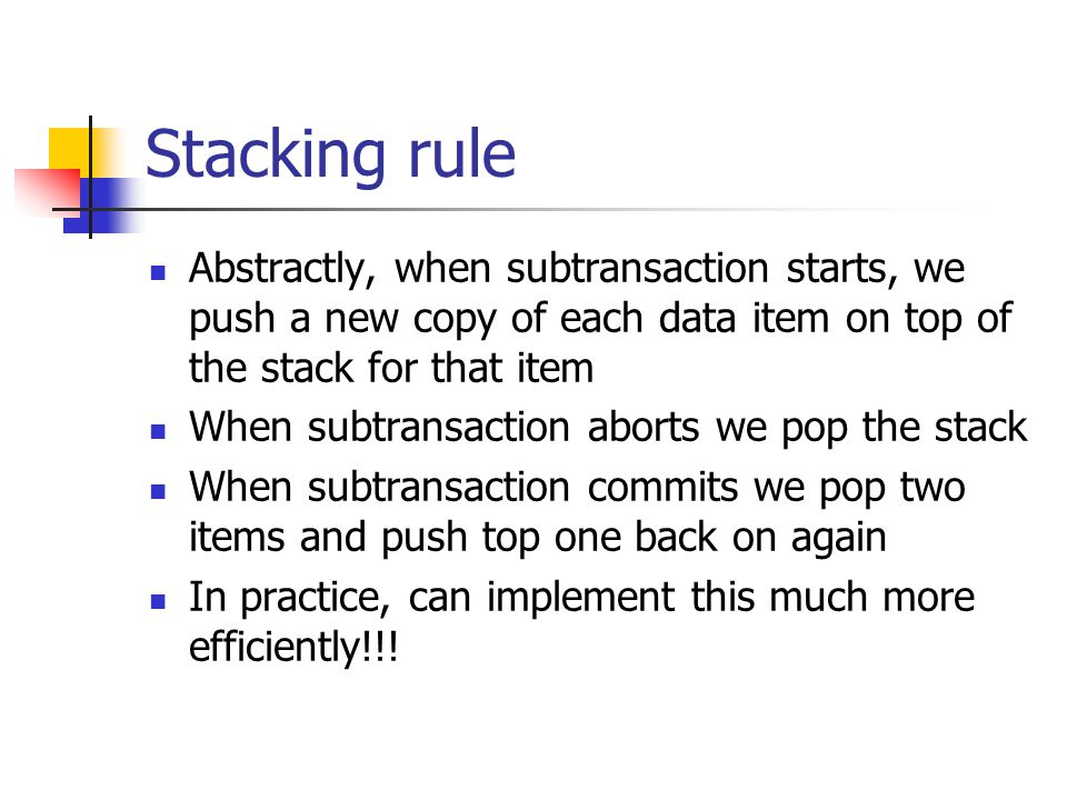 Stacking rule Abstractly, when subtransaction starts, we push a new copy of each data item on top of the stack for that item When subtransaction aborts we pop the stack When subtransaction commits we pop two items and push top one back on again In practice, can implement this much more efficiently!!!