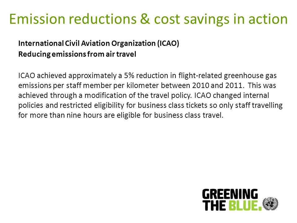 Emission reductions & cost savings in action International Civil Aviation Organization (ICAO) Reducing emissions from air travel ICAO achieved approximately a 5% reduction in flight-related greenhouse gas emissions per staff member per kilometer between 2010 and 2011.