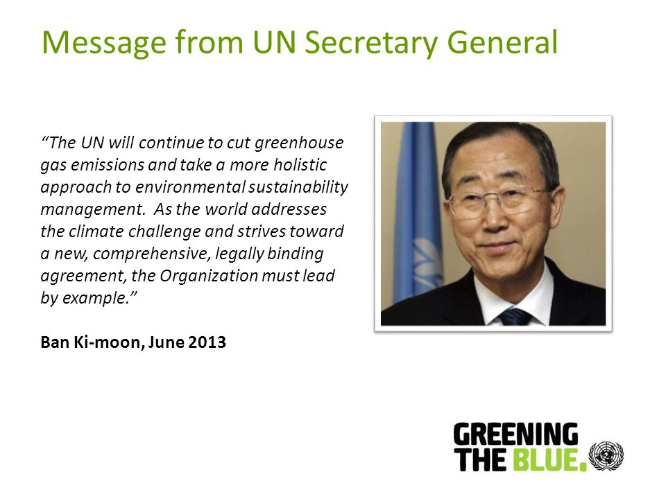 Message from UN Secretary General The UN will continue to cut greenhouse gas emissions and take a more holistic approach to environmental sustainability management.