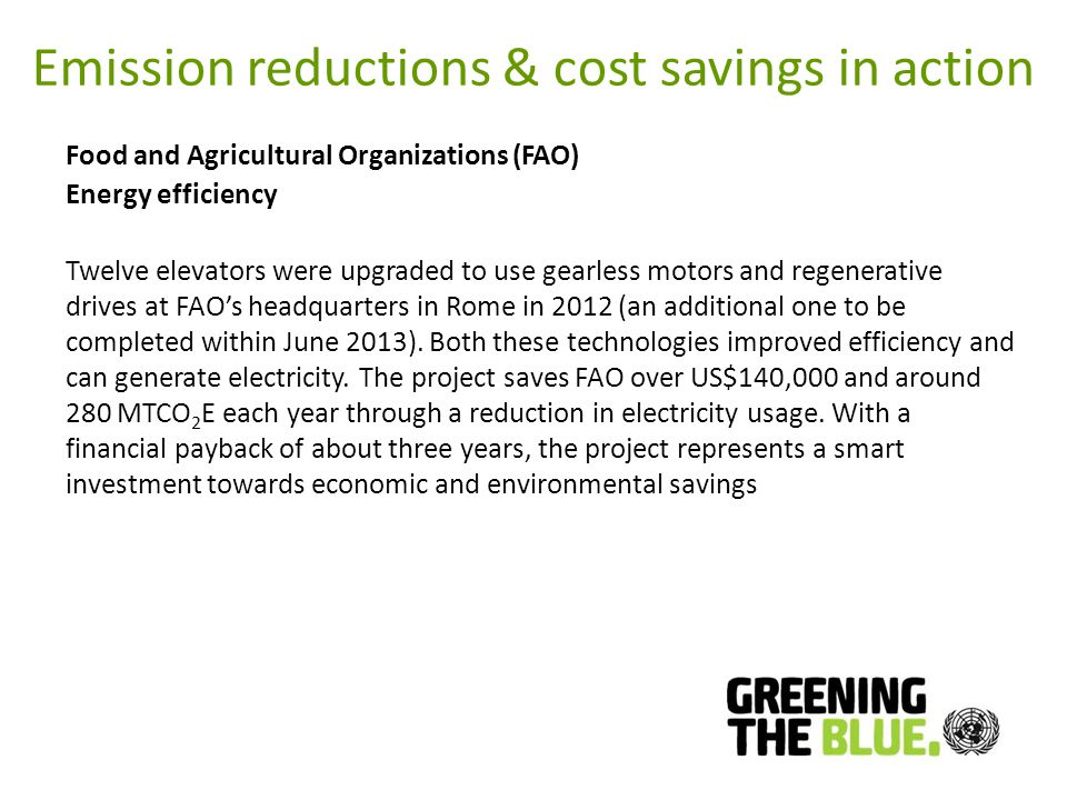 Emission reductions & cost savings in action Food and Agricultural Organizations (FAO) Energy efficiency Twelve elevators were upgraded to use gearless motors and regenerative drives at FAOs headquarters in Rome in 2012 (an additional one to be completed within June 2013).