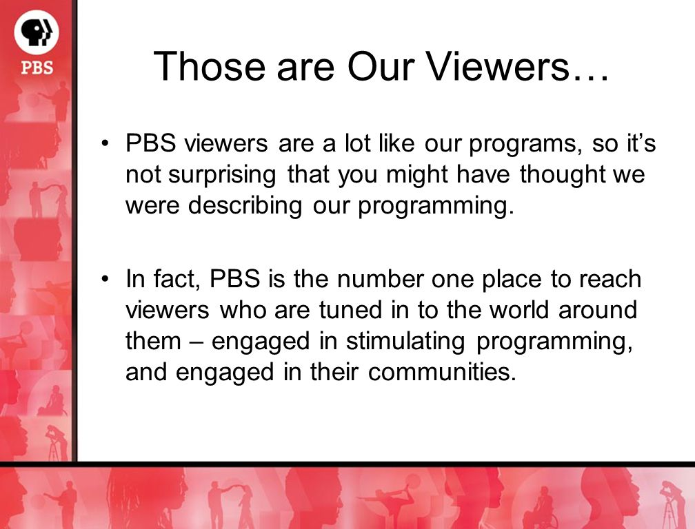 Those are Our Viewers… PBS viewers are a lot like our programs, so its not surprising that you might have thought we were describing our programming.
