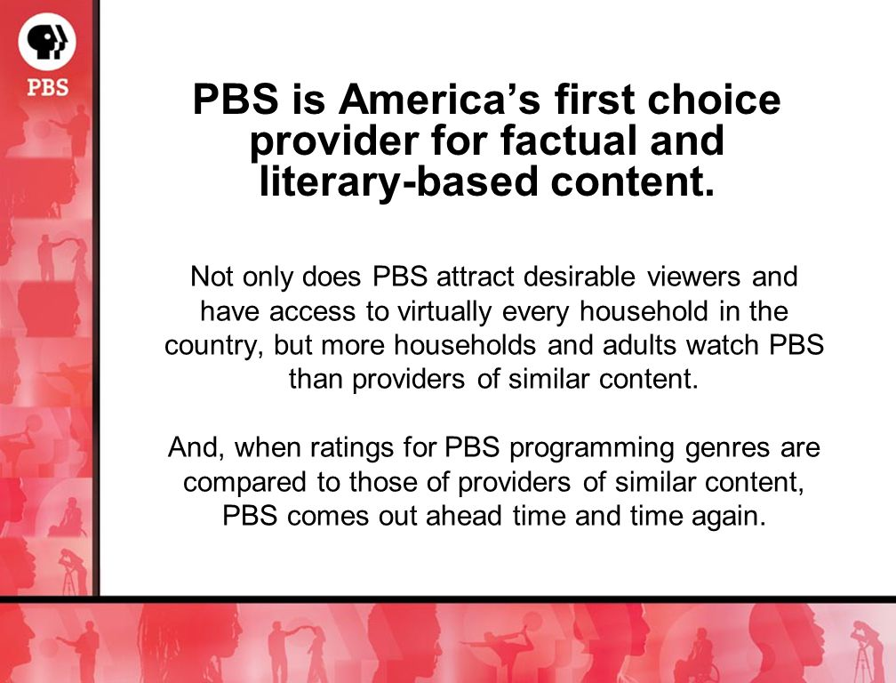 Not only does PBS attract desirable viewers and have access to virtually every household in the country, but more households and adults watch PBS than providers of similar content.