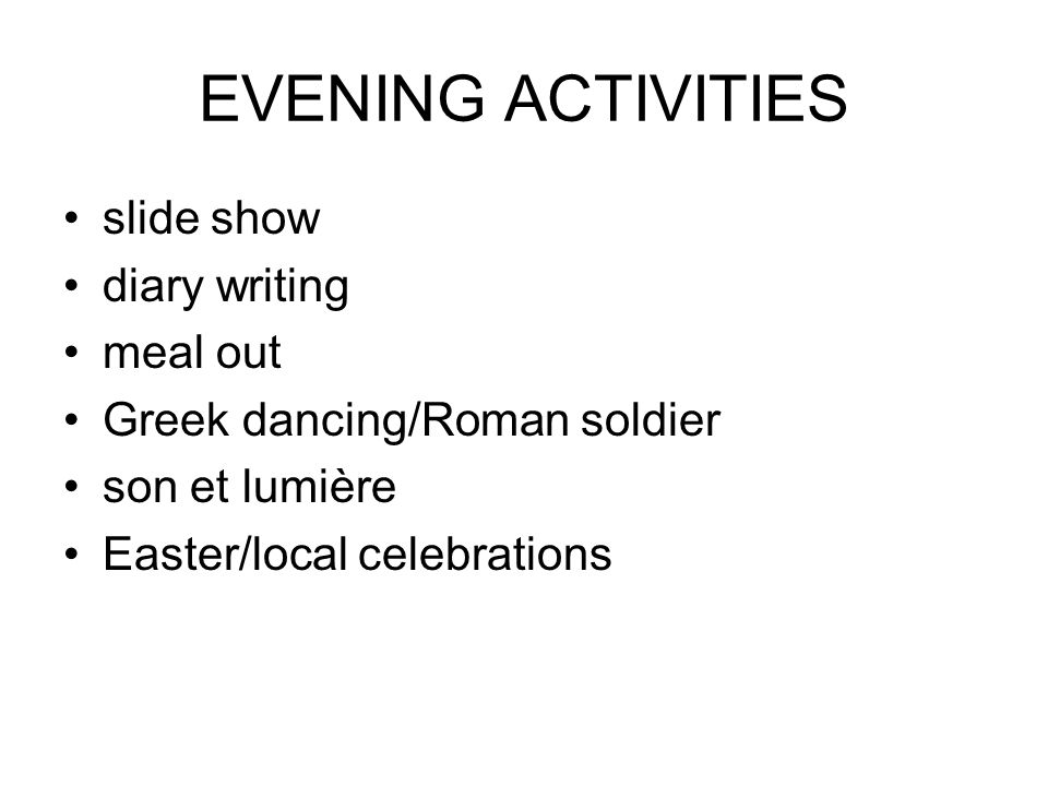 EVENING ACTIVITIES slide show diary writing meal out Greek dancing/Roman soldier son et lumière Easter/local celebrations