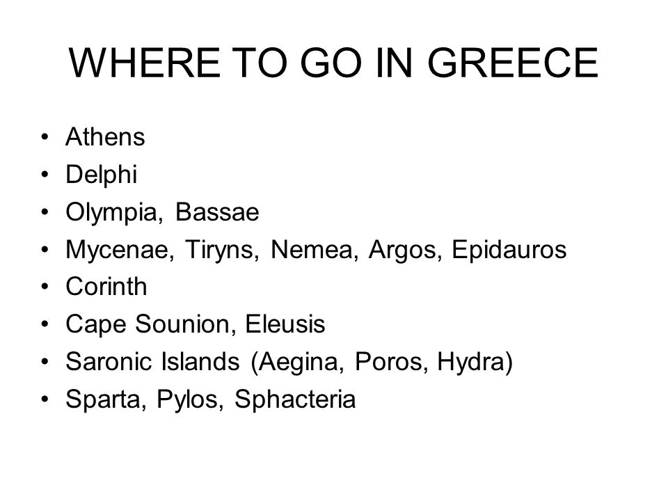 WHERE TO GO IN GREECE Athens Delphi Olympia, Bassae Mycenae, Tiryns, Nemea, Argos, Epidauros Corinth Cape Sounion, Eleusis Saronic Islands (Aegina, Poros, Hydra) Sparta, Pylos, Sphacteria