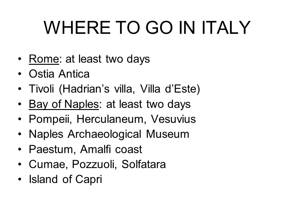 WHERE TO GO IN ITALY Rome: at least two days Ostia Antica Tivoli (Hadrians villa, Villa dEste) Bay of Naples: at least two days Pompeii, Herculaneum, Vesuvius Naples Archaeological Museum Paestum, Amalfi coast Cumae, Pozzuoli, Solfatara Island of Capri