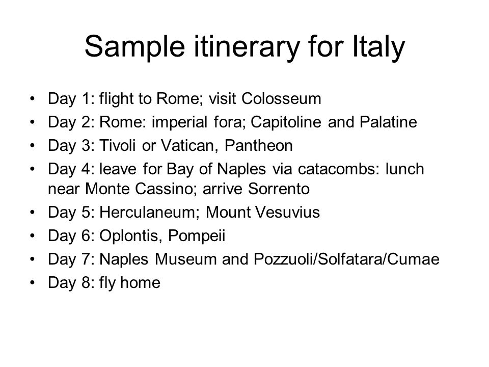 Sample itinerary for Italy Day 1: flight to Rome; visit Colosseum Day 2: Rome: imperial fora; Capitoline and Palatine Day 3: Tivoli or Vatican, Pantheon Day 4: leave for Bay of Naples via catacombs: lunch near Monte Cassino; arrive Sorrento Day 5: Herculaneum; Mount Vesuvius Day 6: Oplontis, Pompeii Day 7: Naples Museum and Pozzuoli/Solfatara/Cumae Day 8: fly home