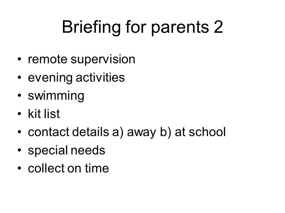 Briefing for parents 2 remote supervision evening activities swimming kit list contact details a) away b) at school special needs collect on time