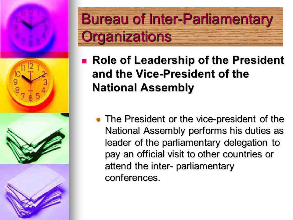 Role of Leadership of the President and the Vice-President of the National Assembly Role of Leadership of the President and the Vice-President of the National Assembly The President or the vice-president of the National Assembly performs his duties as leader of the parliamentary delegation to pay an official visit to other countries or attend the inter- parliamentary conferences.