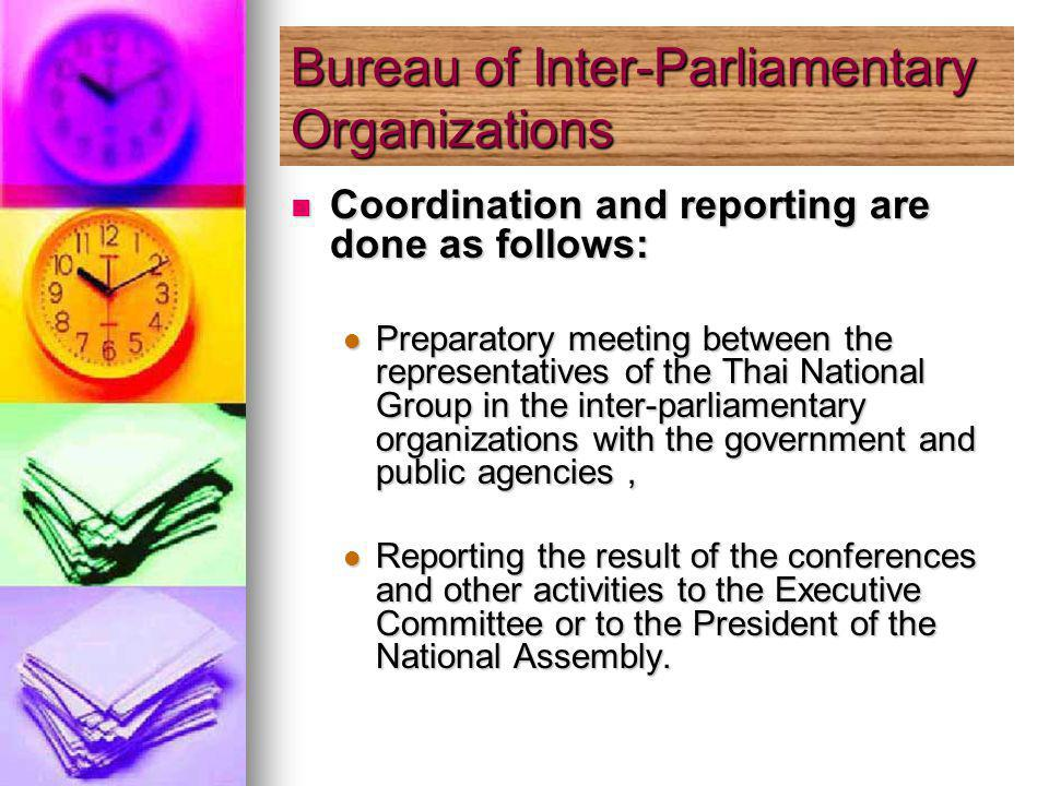 Coordination and reporting are done as follows: Coordination and reporting are done as follows: Preparatory meeting between the representatives of the Thai National Group in the inter-parliamentary organizations with the government and public agencies, Preparatory meeting between the representatives of the Thai National Group in the inter-parliamentary organizations with the government and public agencies, Reporting the result of the conferences and other activities to the Executive Committee or to the President of the National Assembly.