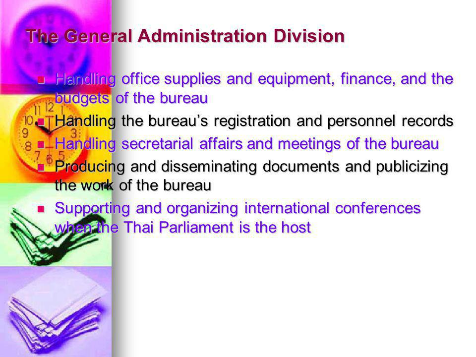 The General Administration Division Handling office supplies and equipment, finance, and the budgets of the bureau Handling office supplies and equipment, finance, and the budgets of the bureau Handling the bureaus registration and personnel records Handling the bureaus registration and personnel records Handling secretarial affairs and meetings of the bureau Handling secretarial affairs and meetings of the bureau Producing and disseminating documents and publicizing the work of the bureau Producing and disseminating documents and publicizing the work of the bureau Supporting and organizing international conferences when the Thai Parliament is the host Supporting and organizing international conferences when the Thai Parliament is the host