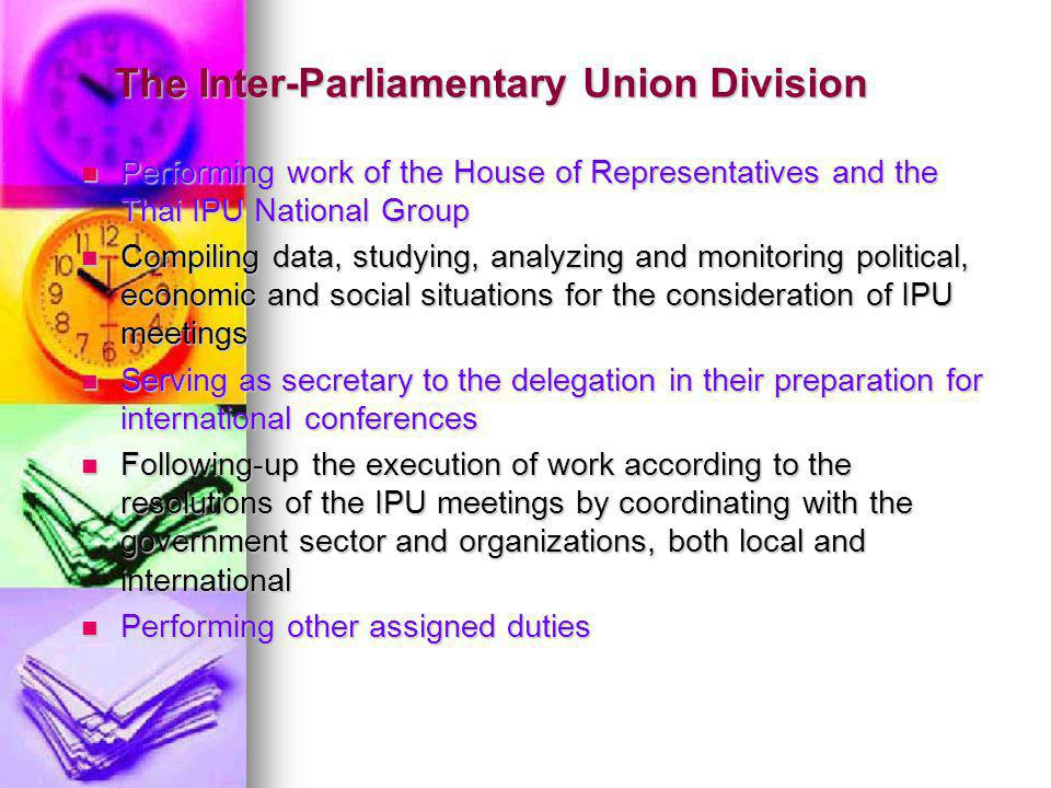 The Inter-Parliamentary Union Division Performing work of the House of Representatives and the Thai IPU National Group Performing work of the House of Representatives and the Thai IPU National Group Compiling data, studying, analyzing and monitoring political, economic and social situations for the consideration of IPU meetings Compiling data, studying, analyzing and monitoring political, economic and social situations for the consideration of IPU meetings Serving as secretary to the delegation in their preparation for international conferences Serving as secretary to the delegation in their preparation for international conferences Following-up the execution of work according to the resolutions of the IPU meetings by coordinating with the government sector and organizations, both local and international Following-up the execution of work according to the resolutions of the IPU meetings by coordinating with the government sector and organizations, both local and international Performing other assigned duties Performing other assigned duties