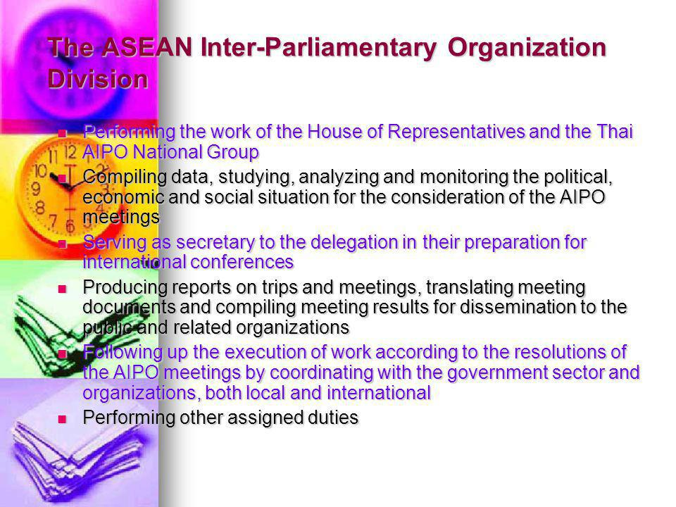 The ASEAN Inter-Parliamentary Organization Division Performing the work of the House of Representatives and the Thai AIPO National Group Performing the work of the House of Representatives and the Thai AIPO National Group Compiling data, studying, analyzing and monitoring the political, economic and social situation for the consideration of the AIPO meetings Compiling data, studying, analyzing and monitoring the political, economic and social situation for the consideration of the AIPO meetings Serving as secretary to the delegation in their preparation for international conferences Serving as secretary to the delegation in their preparation for international conferences Producing reports on trips and meetings, translating meeting documents and compiling meeting results for dissemination to the public and related organizations Producing reports on trips and meetings, translating meeting documents and compiling meeting results for dissemination to the public and related organizations Following up the execution of work according to the resolutions of the AIPO meetings by coordinating with the government sector and organizations, both local and international Following up the execution of work according to the resolutions of the AIPO meetings by coordinating with the government sector and organizations, both local and international Performing other assigned duties Performing other assigned duties