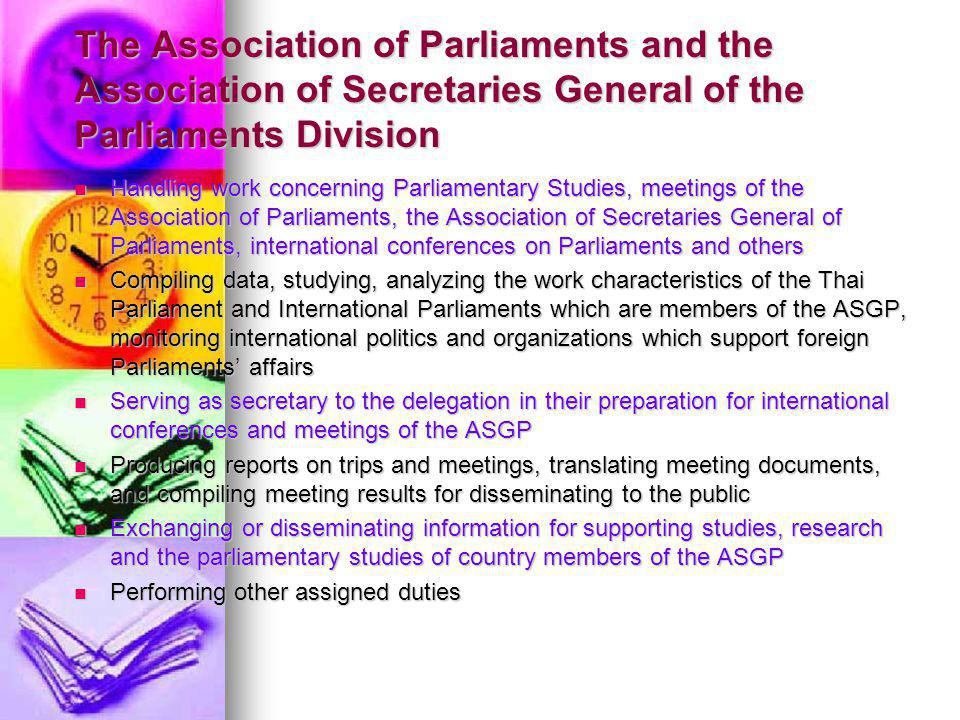 The Association of Parliaments and the Association of Secretaries General of the Parliaments Division Handling work concerning Parliamentary Studies, meetings of the Association of Parliaments, the Association of Secretaries General of Parliaments, international conferences on Parliaments and others Handling work concerning Parliamentary Studies, meetings of the Association of Parliaments, the Association of Secretaries General of Parliaments, international conferences on Parliaments and others Compiling data, studying, analyzing the work characteristics of the Thai Parliament and International Parliaments which are members of the ASGP, monitoring international politics and organizations which support foreign Parliaments affairs Compiling data, studying, analyzing the work characteristics of the Thai Parliament and International Parliaments which are members of the ASGP, monitoring international politics and organizations which support foreign Parliaments affairs Serving as secretary to the delegation in their preparation for international conferences and meetings of the ASGP Serving as secretary to the delegation in their preparation for international conferences and meetings of the ASGP Producing reports on trips and meetings, translating meeting documents, and compiling meeting results for disseminating to the public Producing reports on trips and meetings, translating meeting documents, and compiling meeting results for disseminating to the public Exchanging or disseminating information for supporting studies, research and the parliamentary studies of country members of the ASGP Exchanging or disseminating information for supporting studies, research and the parliamentary studies of country members of the ASGP Performing other assigned duties Performing other assigned duties