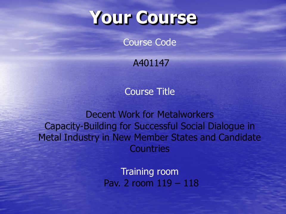 Your Course Course Code A401147 Course Title Decent Work for Metalworkers Capacity-Building for Successful Social Dialogue in Metal Industry in New Member States and Candidate Countries Training room Pav.