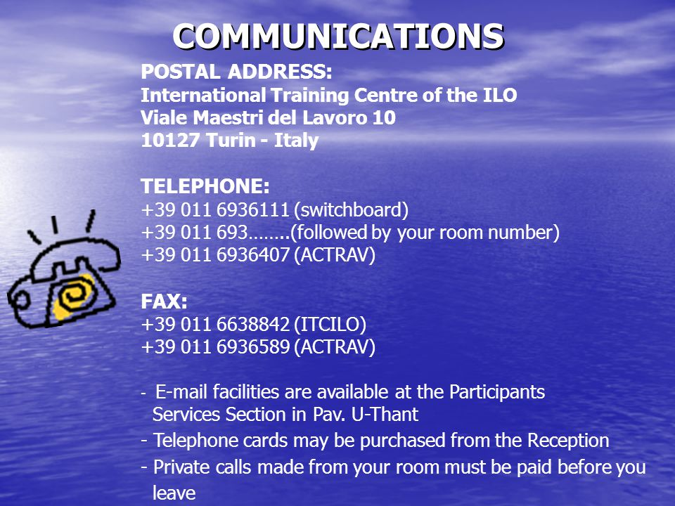 COMMUNICATIONS POSTAL ADDRESS: International Training Centre of the ILO Viale Maestri del Lavoro 10 10127 Turin - Italy TELEPHONE: +39 011 6936111 (switchboard) +39 011 693……..(followed by your room number) +39 011 6936407 (ACTRAV) FAX: +39 011 6638842 (ITCILO) +39 011 6936589 (ACTRAV) - E-mail facilities are available at the Participants Services Section in Pav.