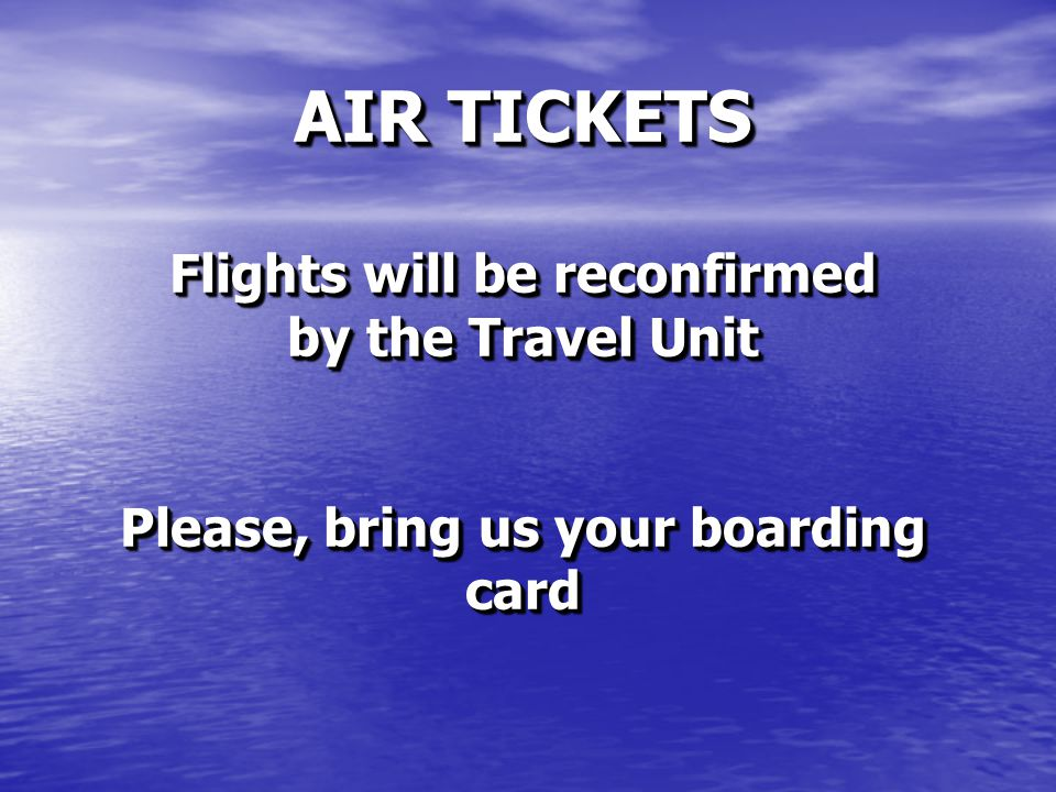 AIR TICKETS Flights will be reconfirmed by the Travel Unit Please, bring us your boarding card