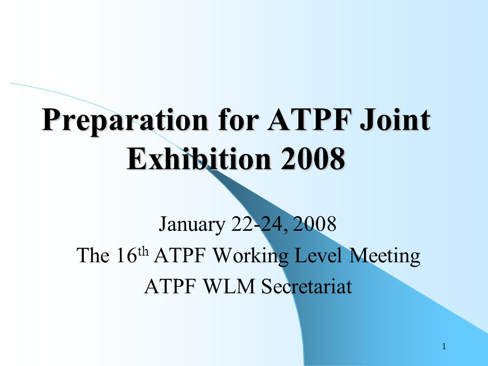 1 Preparation for ATPF Joint Exhibition 2008 January 22-24, 2008 The 16 th ATPF Working Level Meeting ATPF WLM Secretariat
