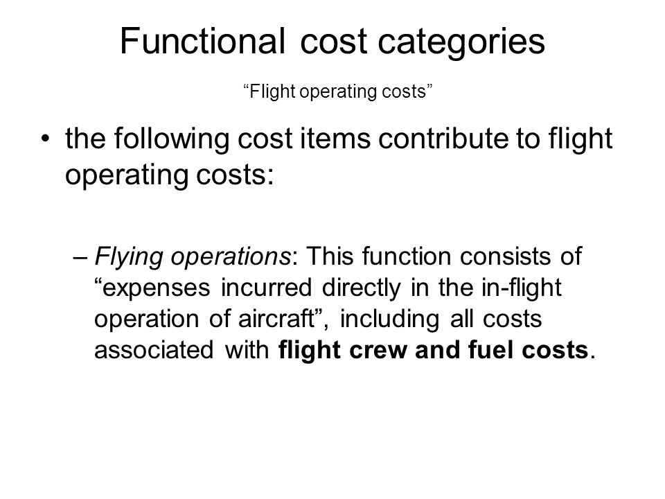 Functional cost categories Flight operating costs the following cost items contribute to flight operating costs: –Flying operations: This function consists of expenses incurred directly in the in-flight operation of aircraft, including all costs associated with flight crew and fuel costs.
