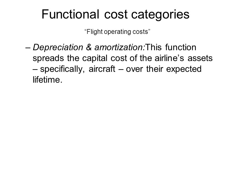 Functional cost categories Flight operating costs –Depreciation & amortization:This function spreads the capital cost of the airlines assets – specifically, aircraft – over their expected lifetime.