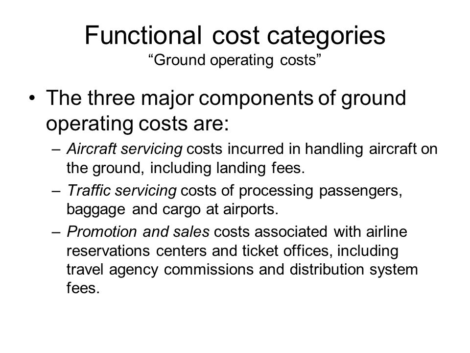 Functional cost categories Ground operating costs The three major components of ground operating costs are: –Aircraft servicing costs incurred in handling aircraft on the ground, including landing fees.
